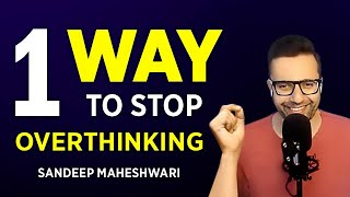 One Way To Stop Overthinking - Sandeep Maheshwari