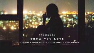 Trademark - Show You Love (Ellie Goulding x Calvin Harris x Ariana Grande x Marc Benjamin)
