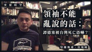 【突發時空.沈旭暉 001】領袖不能亂說的話:譚德塞被台灣死亡恐嚇?