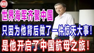 世界海军齐聚中国,只因为他背后做了一件惊天大事!是他开启了中国航母之旅!
