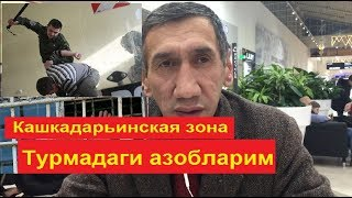 Турмадаги берелган азопларга итам чидамайди ,Кашкадарьё зонаси