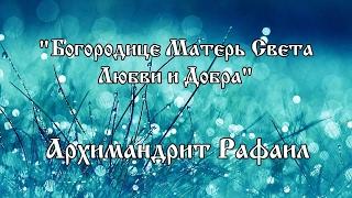 Архимандрит Рафаил - Богородице Матерь света Любви и Добра