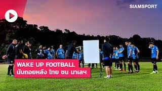 Wake Up Football | นับถอยหลัง ไทย ชน มาเลฯ