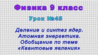 Физика 9 класс Урок 45 - Деление и синтез ядер. Атомная энергетика.