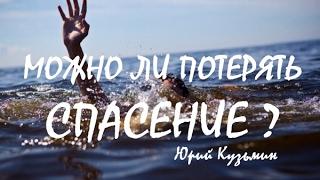 МОЖНО ЛИ ПОТЕРЯТЬ СПАСЕНИЕ...Юрий Кузьмин