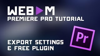 Export Webm Video with Premiere Pro Tutorial - Settings Guide & Free Plugin