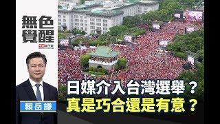 《無色覺醒》 賴岳謙 |日媒介入台灣選舉?真是巧合還是有意?|20190720