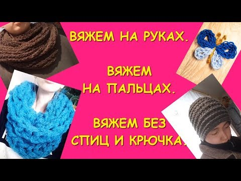 Вязание руками и на пальцах. Без спиц и крючка. Шарф.Снуд. Шапка/ Hand knitting