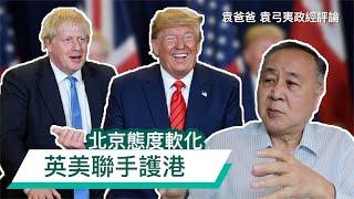 北京態度軟化 英美聯手護港 | 袁爸爸 袁弓夷政經評論