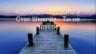 Стас Шмелев, КОРОНА boyz band и Стас Шмелёв - Ты не грусти (2009)