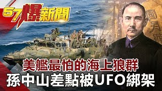 美艦最怕的海上狼群 孫中山差點被UFO綁架?!《57爆新聞》網路獨播版