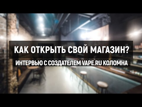 Как открыть свой VAPE SHOP. Интервью с создателем VAPE`RU Коломна