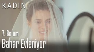 Bahar Evleniyor - Kadın 7. Bölüm