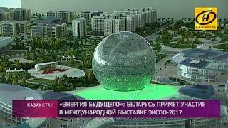 Беларусь примет участие в международной выставке «ЭКСПО-2017» в Казахстане