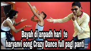 Bayah di anpadh hari  te haryanvi song Crazy Dance full pagal panti
