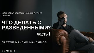 """Максим Максимов. """"Что делать с разведенными?"""" Ч.1"""