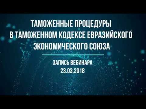 Таможенные процедуры в Таможенном кодексе ЕЭС Запись вебинара от 23 марта 2018 года