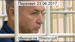 Перехват 23.06.2017 Обманул на 350 млн руб