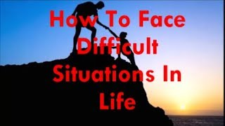 How To Face Difficulties In Life