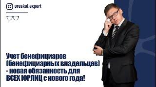 Учет бенефициаров (бенефициарных владельцев)- новая обязанность для ВСЕХ ЮРЛИЦ с нового года!