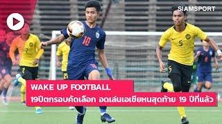 Wake Up Football | 19 ปีตกรอบคัดเลือก อดเล่นเอเชียหนสุดท้าย 19 ปีที่แล้ว