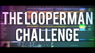 THE LOOPERMAN CHALLENGE