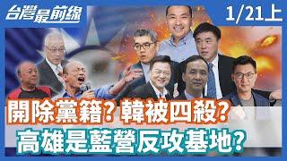 【台灣最前線】開除黨籍? 韓被四殺? 高雄是藍營反攻基地? 2020.01.21(上)