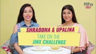 Shraddha And Upalina Take On The Jinx Challenge - POPxo