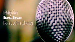 Rohit John Chettri | The making of The album Bistarai Bistarai