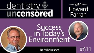 611 Success in Today's Environment with Mike Kesner : Dentistry Uncensored with Howard Farran