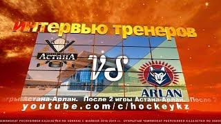 Интервью тренеров ХК «Астана» и ХК «Арлан» по итогам двух матчей