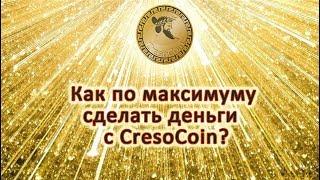 КАК ПО МАКСИМУМУ СДЕЛАТЬ ДЕНЬГИ  С CRESOCOIN?