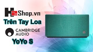 H2shop trên tay loa Cambridge Audio YoYo S