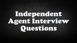 Independent Agent Interview Questions