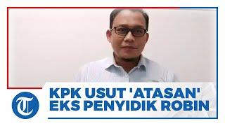 KPK Usut 'Atasan' Eks Penyidik Robin Ikut Bermain Amankan Kasus