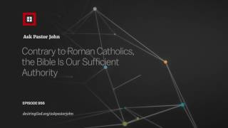 Contrary to Roman Catholics, the Bible Is Our Sufficient Authority // Ask Pastor John