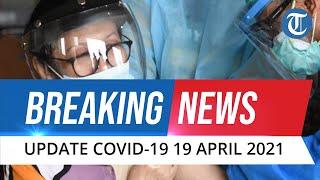 BREAKING NEWS: Update Covid-19 di Indonesia Senin, 19 April 2021: Bertambah 4.952 Kasus Baru