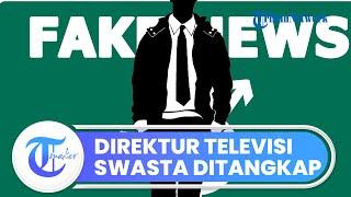 Seorang Direktur Televisi Swasta Ditangkap Polisi terkait Dugaan Penyebaran Hoaks