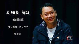 劉細良解說-新西藏「今日西藏,明日香港」(香港語)