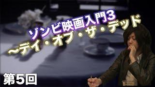 第05回 ゾンビ映画入門3~デイ・オブ・ザ・デッド~ 【CGS 古谷経衡】