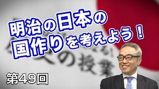 第49回 明治の日本の国作りを考えよう!