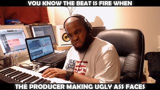 YOU KNOW THE BEAT IS FIRE WHEN THE PRODUCER MAKING UGLY ASS FACES