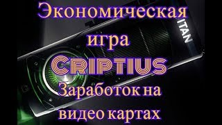Экономическая игра Criptius . Заработок на видео картах . Пассивный доход 2018 .