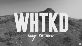 WHTKD   Say To Me (Official Video)