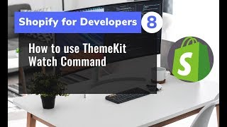 8 - How to use ThemeKit Watch Command for Shopify Theme Development
