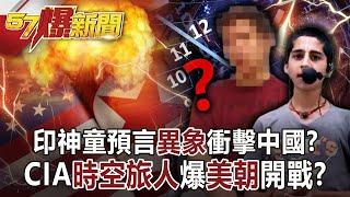 【57爆新聞】印神童預言「異象」衝擊中國? CIA「時空旅人」爆「美朝」開戰?!