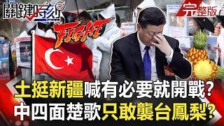【關鍵時刻】土耳其挺新疆喊「有必要就開戰」!!中國四面楚歌只敢突襲「台灣鳳梨」!?