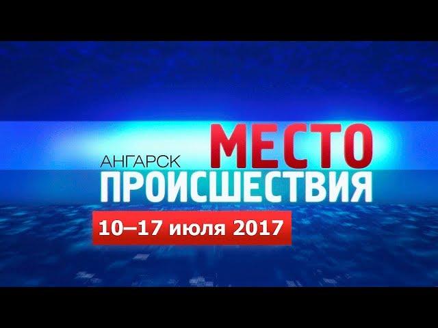 «Место происшествия – Ангарск» за 10–17 июля 2017