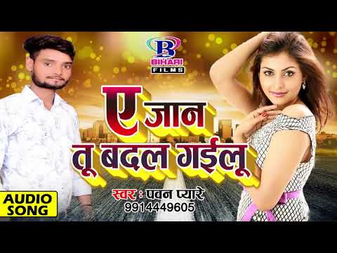 Bhojpuri Hit Songs 2018 || ए जान तू बदल गईलू || A Jaan Tu Badal Gailu || Pawan Pyare