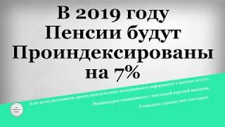 В 2019 году Пенсии будут Проиндексированы на 7%